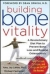 Building Bone Vitality: A Revolutionary Diet Plan to Prevent Bone Loss and Reverse Osteoporosis--Without Dairy Foods, Calcium, Estrogen, or Drugs Amy J. Lanou, Michael Castleman 9780071600194
